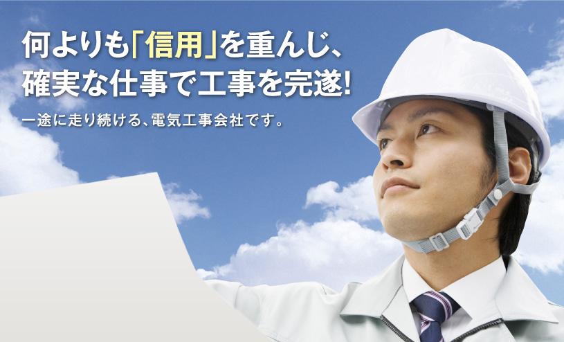 何よりも「信用」を重んじ、確実な仕事で工事を完遂! 一途に走り続ける、電気工事会社です。